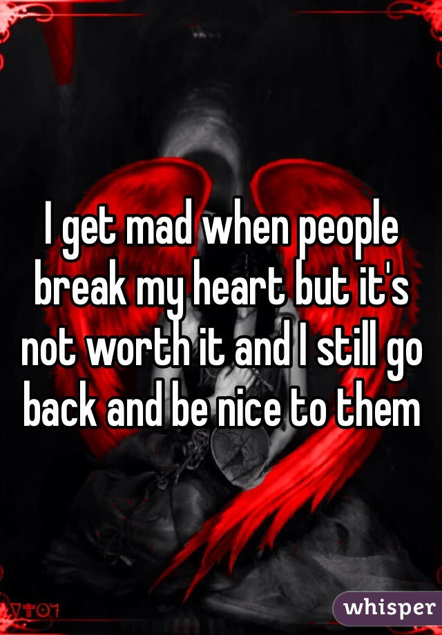 I get mad when people break my heart but it's not worth it and I still go back and be nice to them