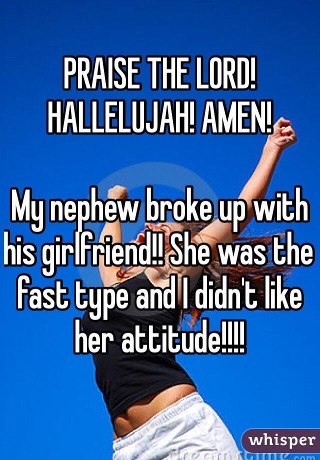 PRAISE THE LORD! HALLELUJAH! AMEN!  My nephew broke up with his girlfriend!! She was the fast type and I didn't like her attitude!!!!