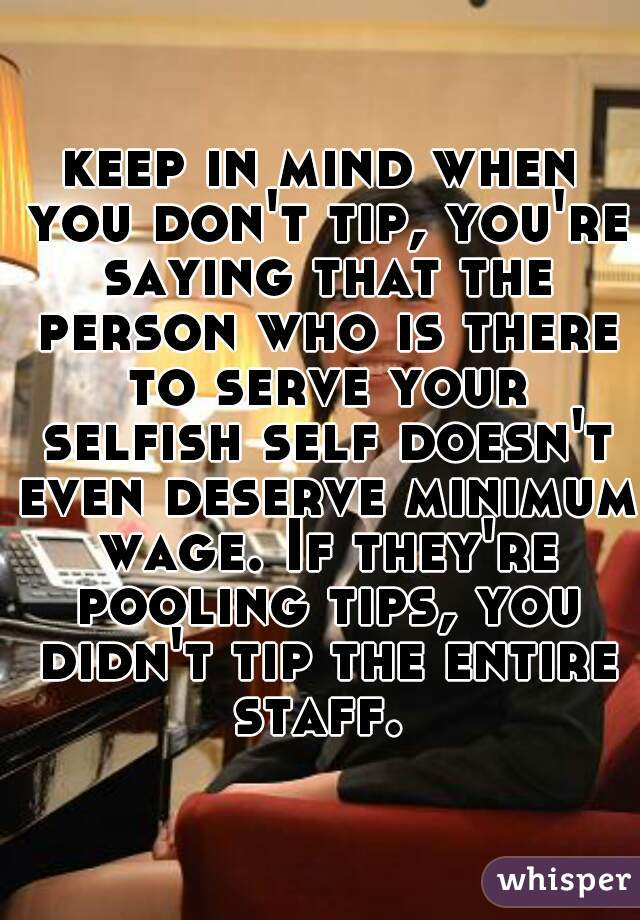 keep in mind when you don't tip, you're saying that the person who is there to serve your selfish self doesn't even deserve minimum wage. If they're pooling tips, you didn't tip the entire staff.