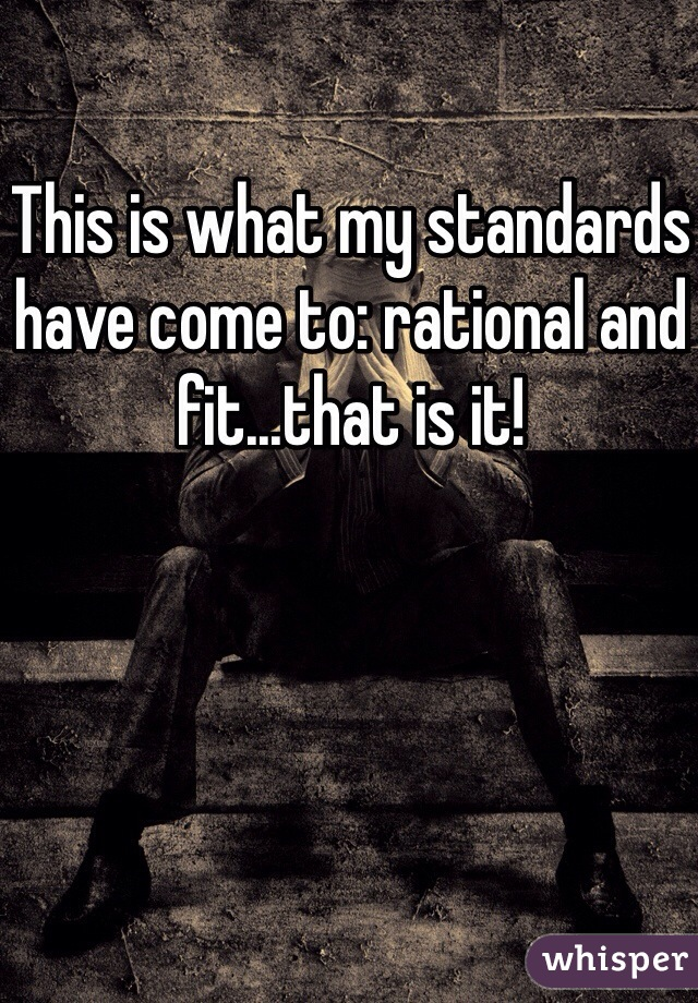This is what my standards have come to: rational and fit...that is it!