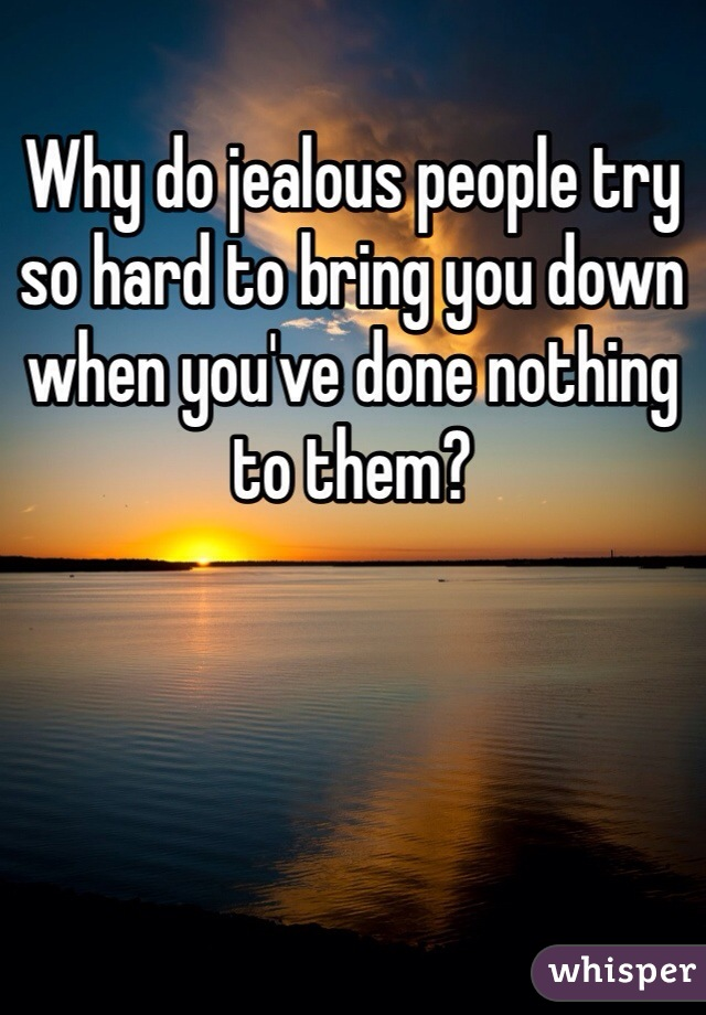 Why do jealous people try so hard to bring you down when you've done nothing to them?