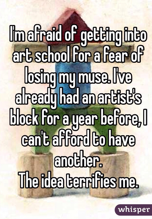 I'm afraid of getting into art school for a fear of losing my muse. I've already had an artist's block for a year before, I can't afford to have another. The idea terrifies me.