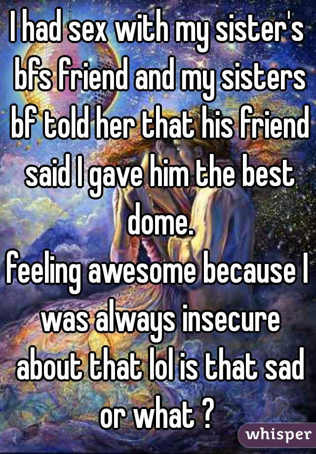 I had sex with my sister's bfs friend and my sisters bf told her that his friend said I gave him the best dome. feeling awesome because I was always insecure about that lol is that sad or what ?