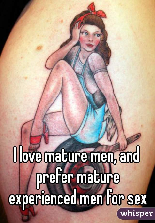 I love mature men, and prefer mature experienced men for sex