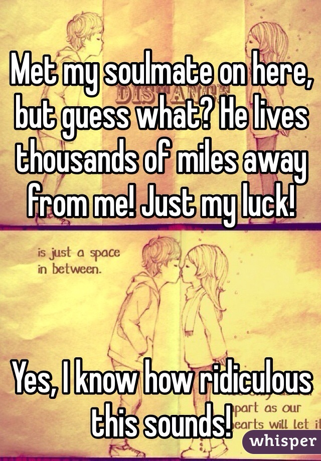 Met my soulmate on here, but guess what? He lives thousands of miles away from me! Just my luck!     Yes, I know how ridiculous this sounds!