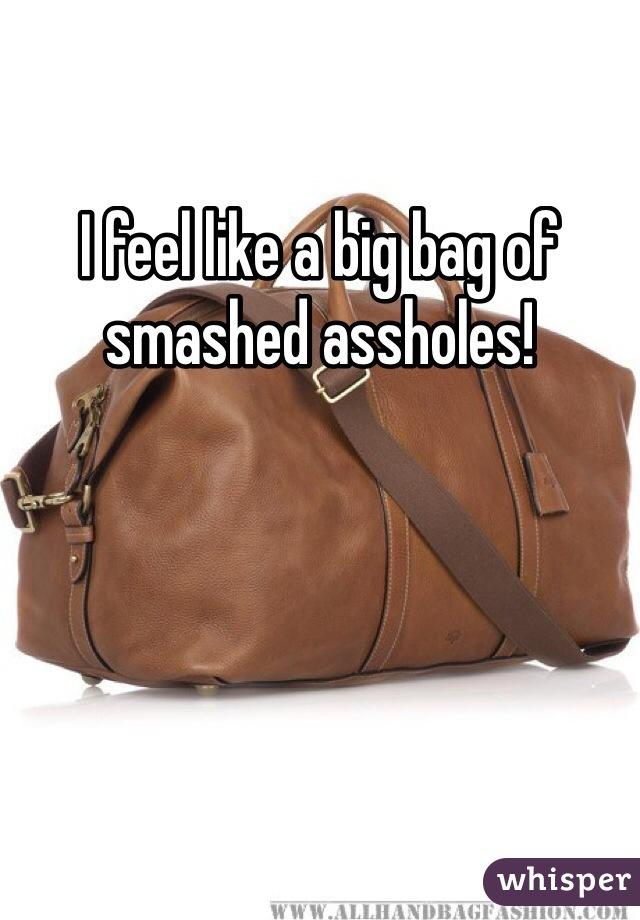 I feel like a big bag of smashed assholes!