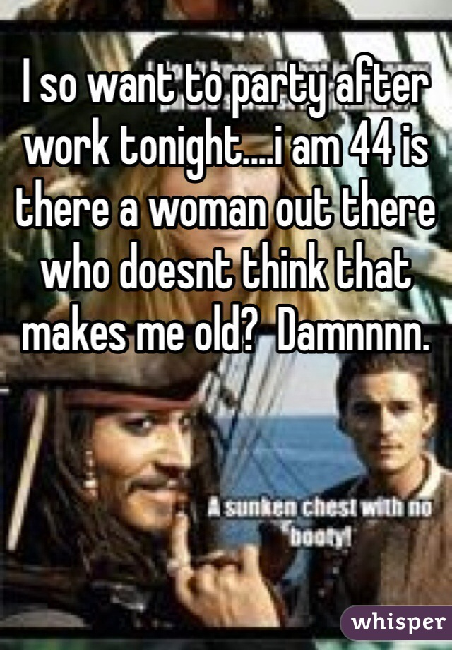 I so want to party after work tonight....i am 44 is there a woman out there who doesnt think that makes me old?  Damnnnn.