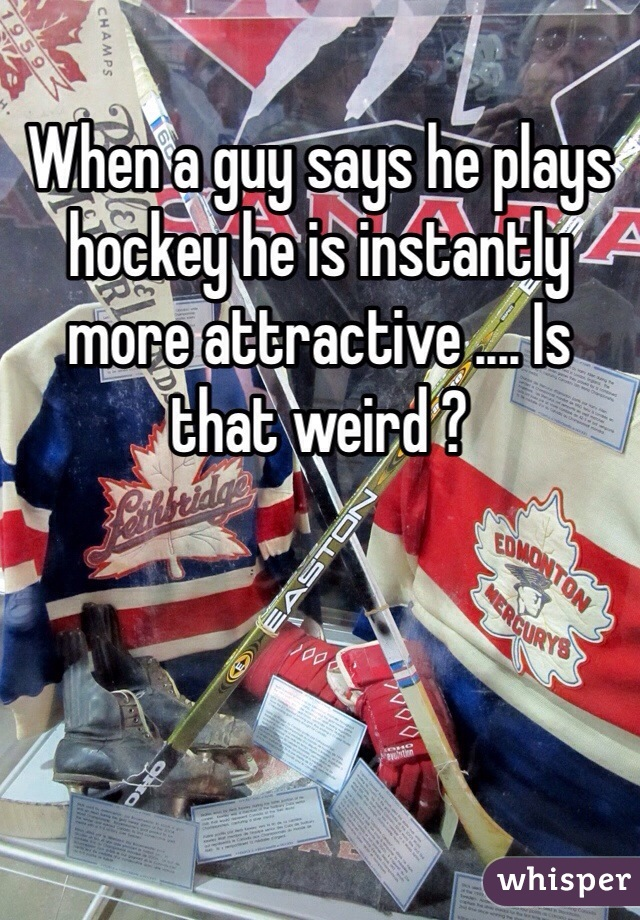 When a guy says he plays hockey he is instantly more attractive .... Is that weird ?