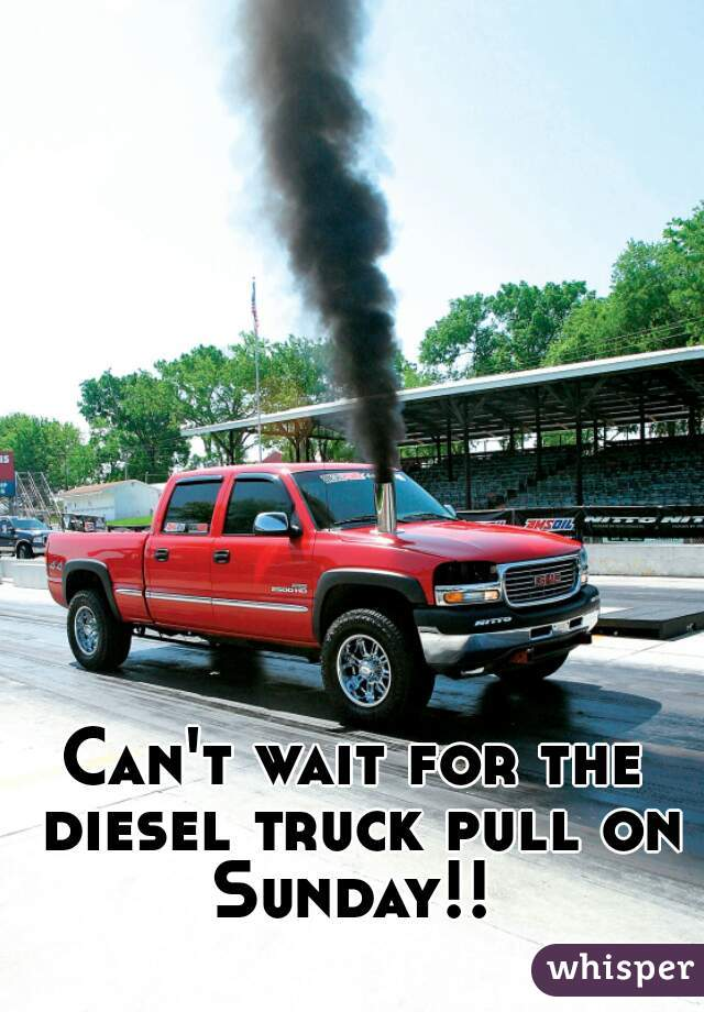 Can't wait for the diesel truck pull on Sunday!!