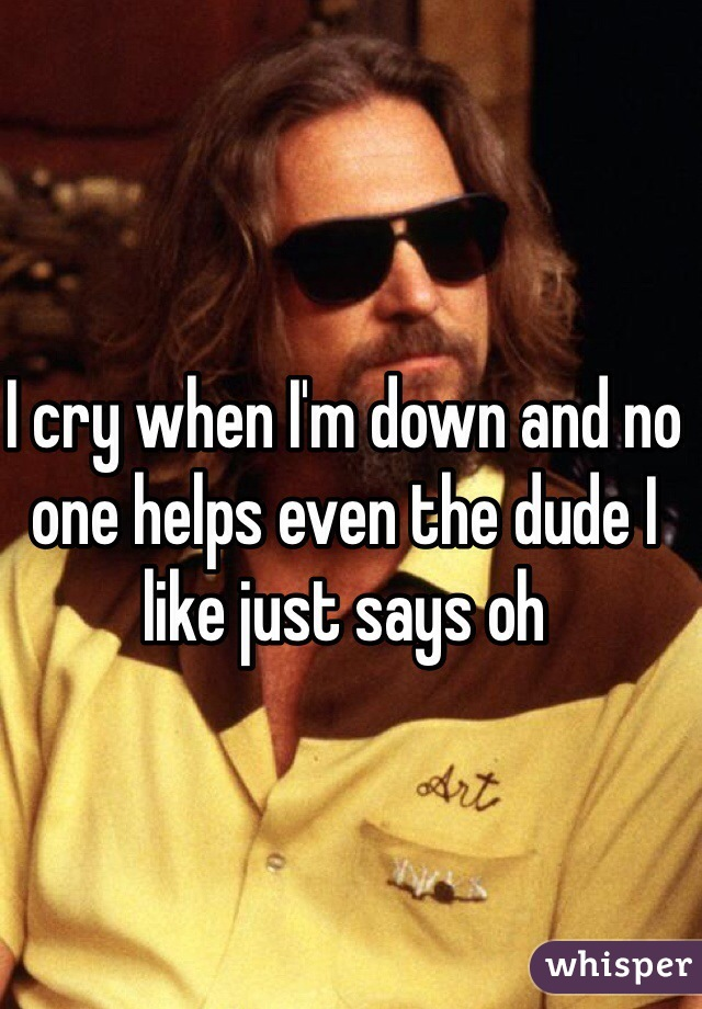 I cry when I'm down and no one helps even the dude I like just says oh