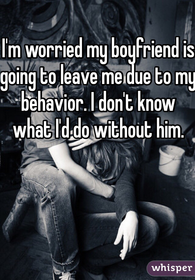 I'm worried my boyfriend is going to leave me due to my behavior. I don't know what I'd do without him.