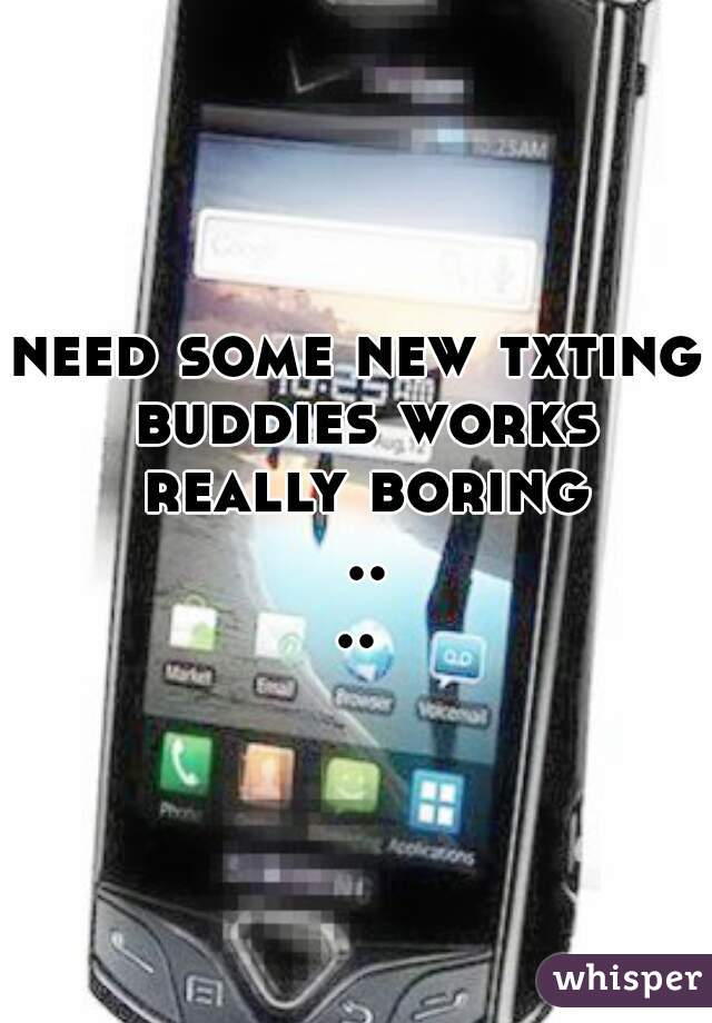 need some new txting buddies works really boring ....