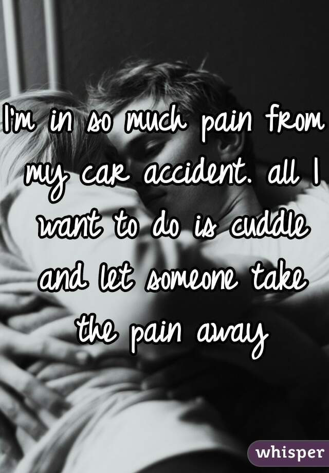 I'm in so much pain from my car accident. all I want to do is cuddle and let someone take the pain away