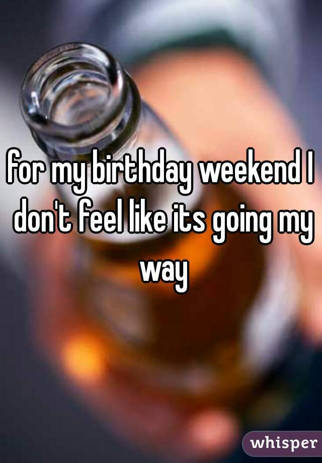 for my birthday weekend I don't feel like its going my way