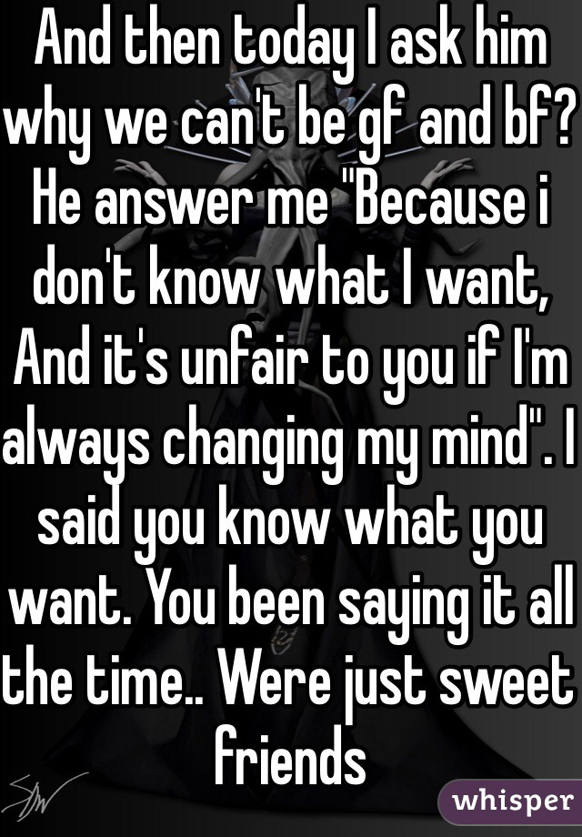 """And then today I ask him why we can't be gf and bf? He answer me """"Because i don't know what I want, And it's unfair to you if I'm always changing my mind"""". I said you know what you want. You been saying it all the time.. Were just sweet friends"""