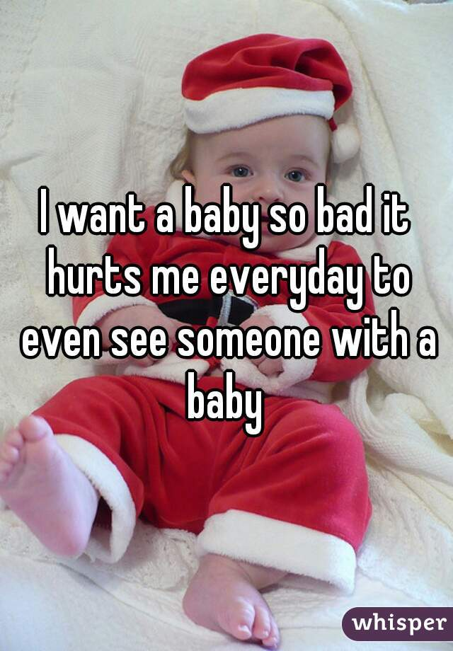 I want a baby so bad it hurts me everyday to even see someone with a baby