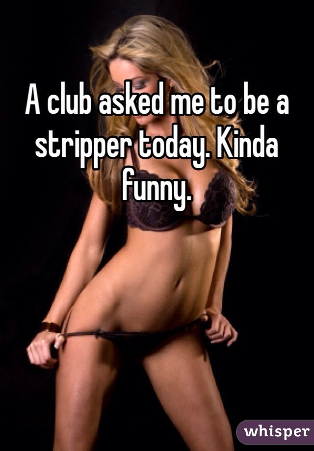 A club asked me to be a stripper today. Kinda funny.