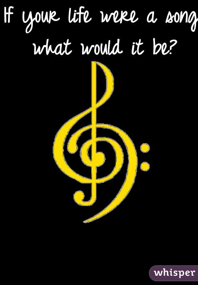 If your life were a song what would it be?