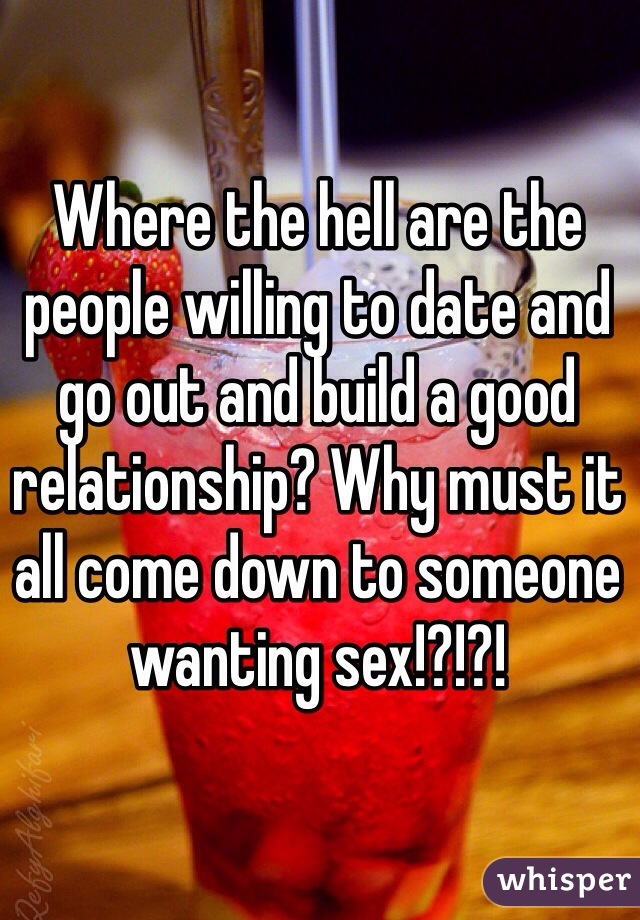 Where the hell are the people willing to date and go out and build a good relationship? Why must it all come down to someone wanting sex!?!?!