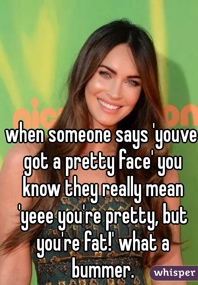 when someone says 'youve got a pretty face' you know they really mean 'yeee you're pretty, but you're fat!' what a bummer.