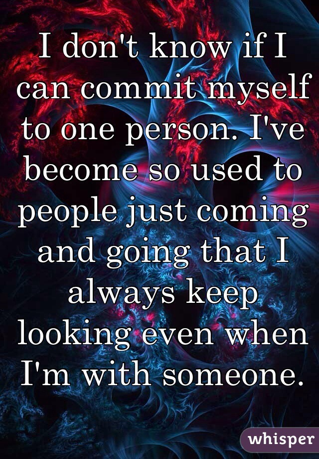 I don't know if I can commit myself to one person. I've become so used to people just coming and going that I always keep looking even when I'm with someone.