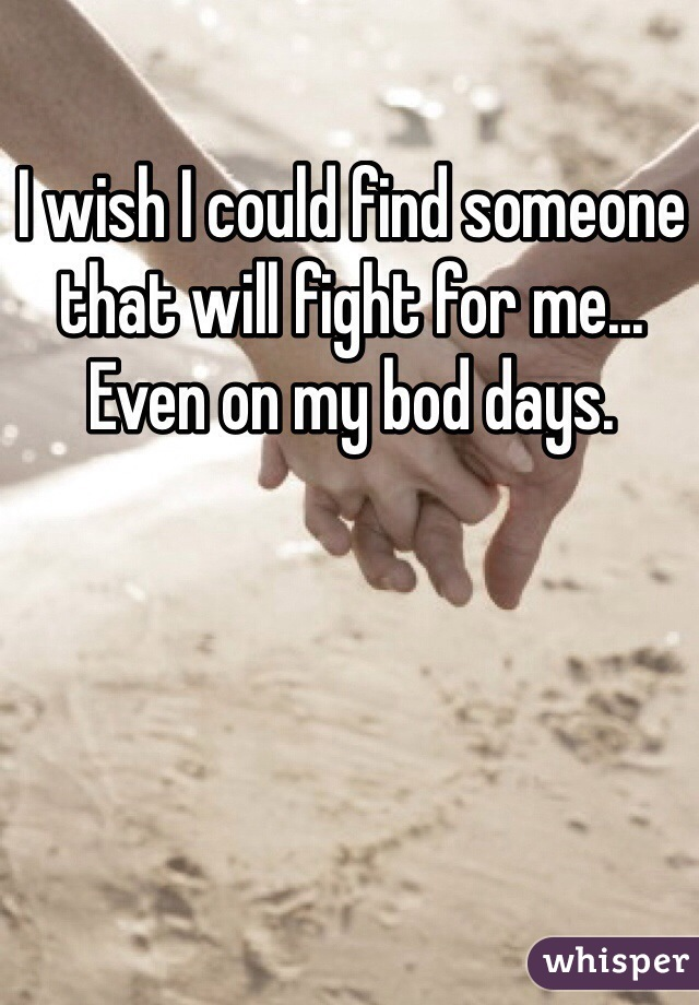 I wish I could find someone that will fight for me... Even on my bod days.