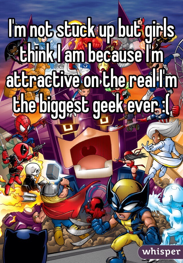 I'm not stuck up but girls think I am because I'm attractive on the real I'm the biggest geek ever :(