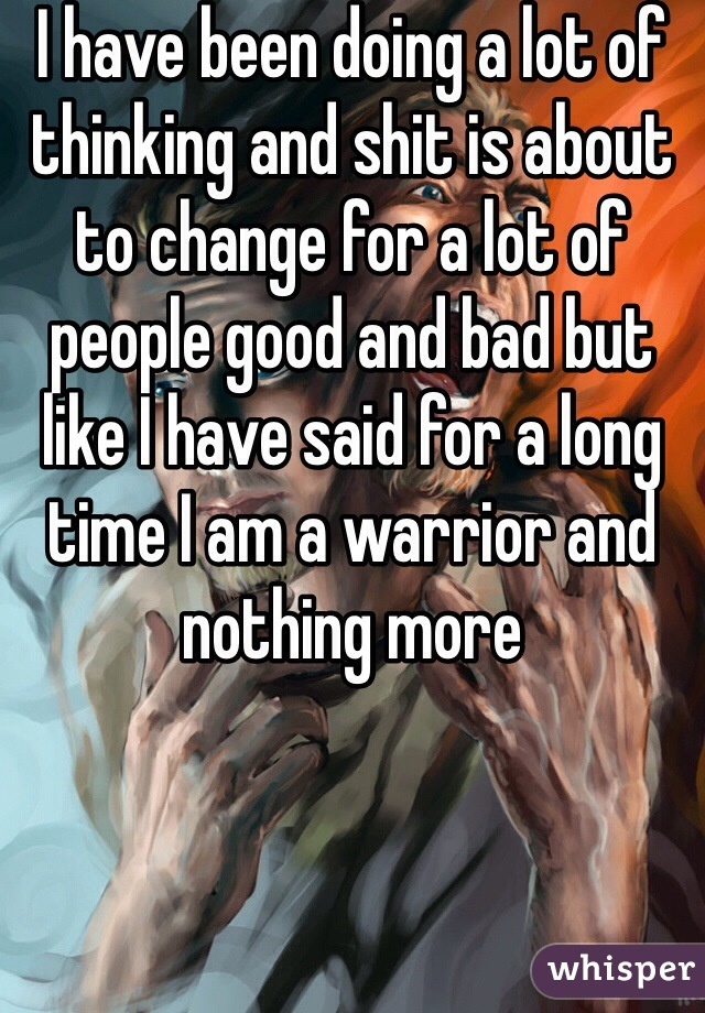 I have been doing a lot of thinking and shit is about to change for a lot of people good and bad but like I have said for a long time I am a warrior and nothing more