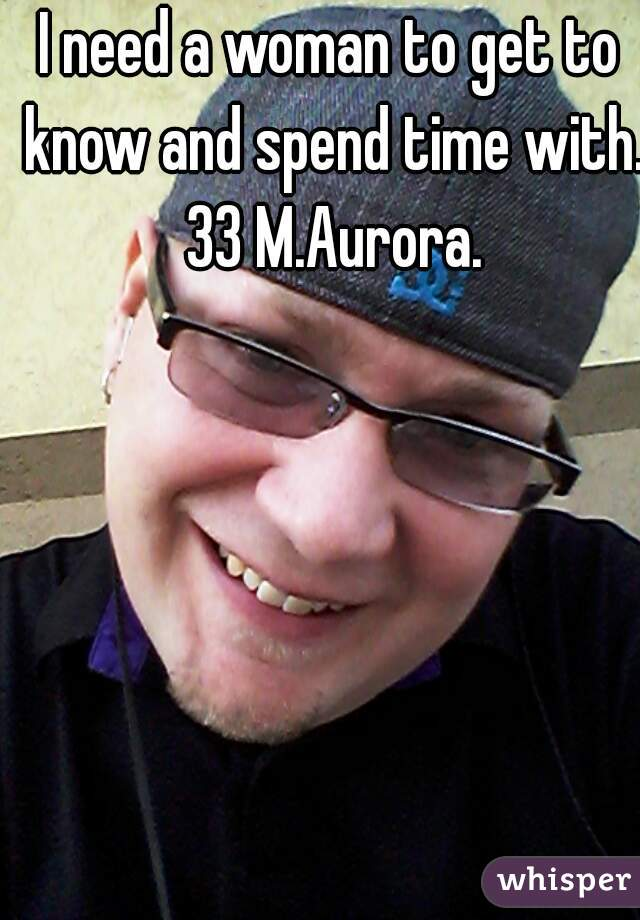 I need a woman to get to know and spend time with. 33 M.Aurora.