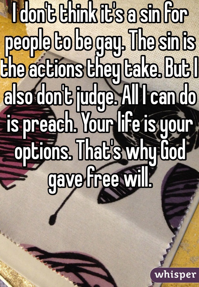 I don't think it's a sin for people to be gay. The sin is the actions they take. But I also don't judge. All I can do is preach. Your life is your options. That's why God gave free will.