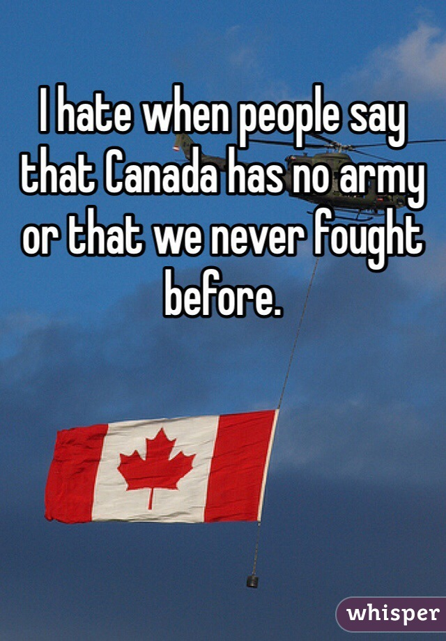 I hate when people say that Canada has no army or that we never fought before.