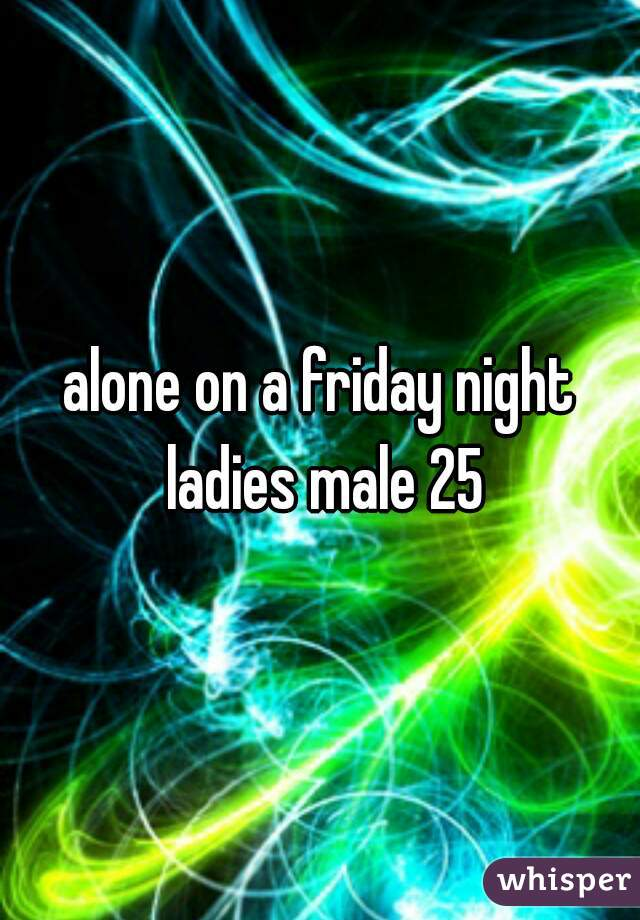 alone on a friday night ladies male 25
