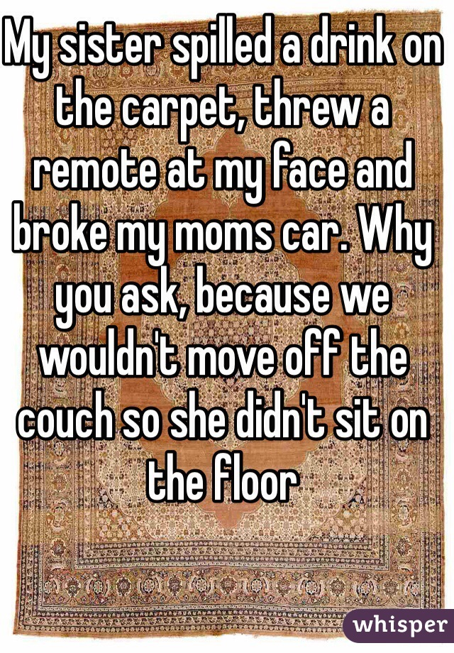 My sister spilled a drink on the carpet, threw a remote at my face and broke my moms car. Why you ask, because we wouldn't move off the couch so she didn't sit on the floor