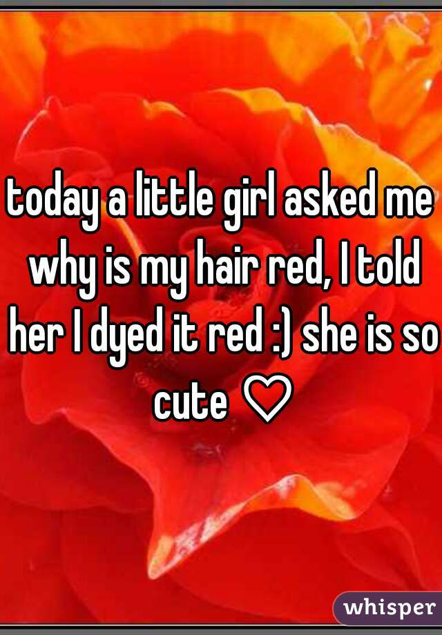 today a little girl asked me why is my hair red, I told her I dyed it red :) she is so cute ♡