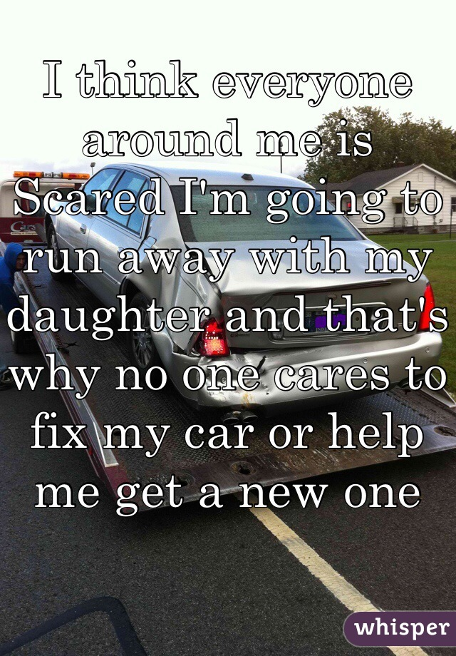 I think everyone around me is Scared I'm going to run away with my daughter and that's why no one cares to fix my car or help me get a new one
