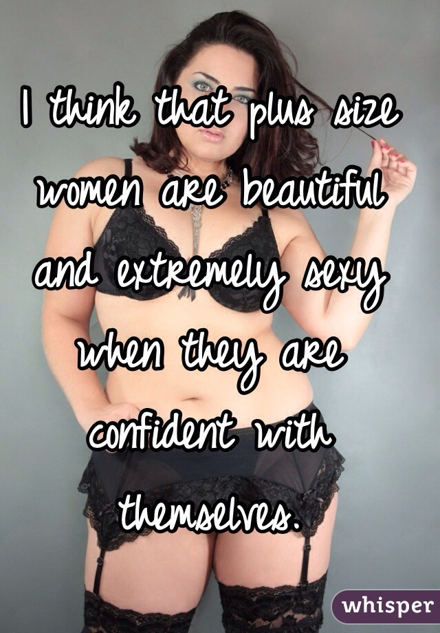 I think that plus size women are beautiful and extremely sexy when they are confident with themselves.