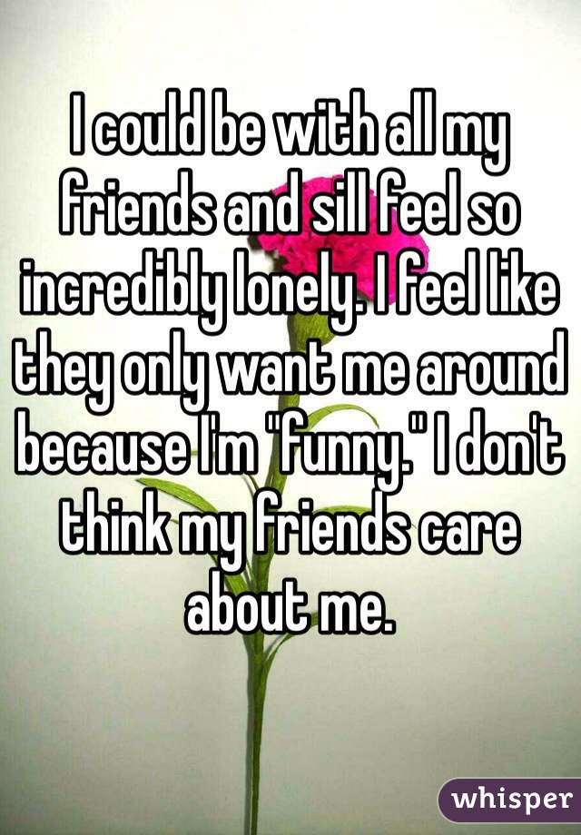 """I could be with all my friends and sill feel so incredibly lonely. I feel like they only want me around because I'm """"funny."""" I don't think my friends care about me."""