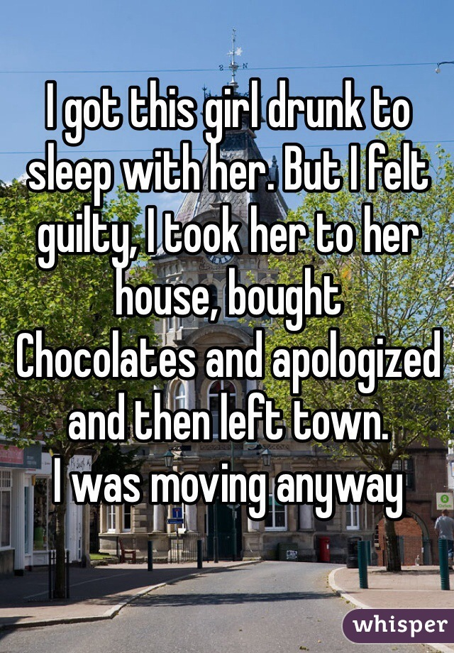 I got this girl drunk to sleep with her. But I felt guilty, I took her to her house, bought Chocolates and apologized and then left town. I was moving anyway