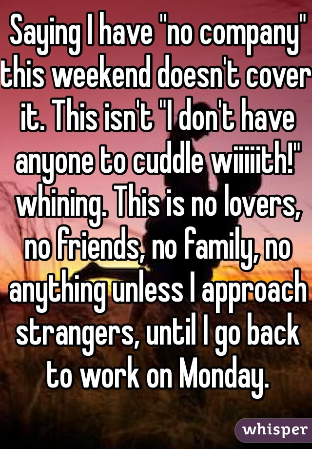 """Saying I have """"no company"""" this weekend doesn't cover it. This isn't """"I don't have anyone to cuddle wiiiiith!"""" whining. This is no lovers, no friends, no family, no anything unless I approach strangers, until I go back to work on Monday."""