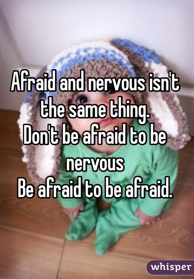 Afraid and nervous isn't the same thing. Don't be afraid to be nervous Be afraid to be afraid.