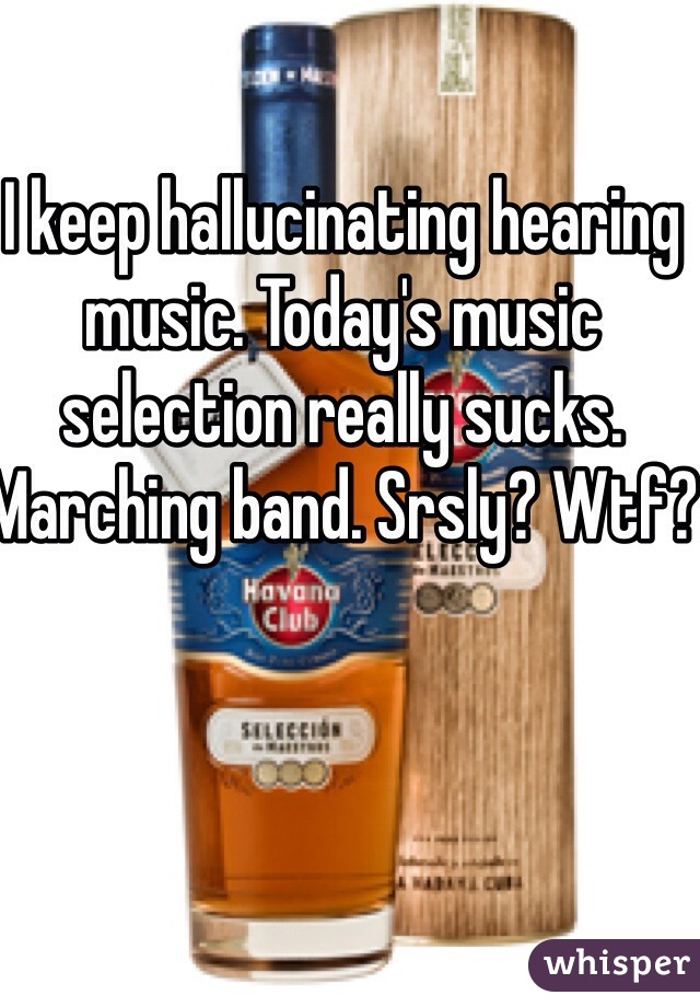 I keep hallucinating hearing music. Today's music selection really sucks. Marching band. Srsly? Wtf?