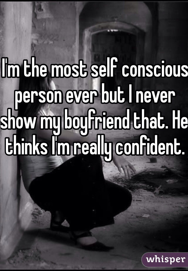 I'm the most self conscious person ever but I never show my boyfriend that. He thinks I'm really confident.