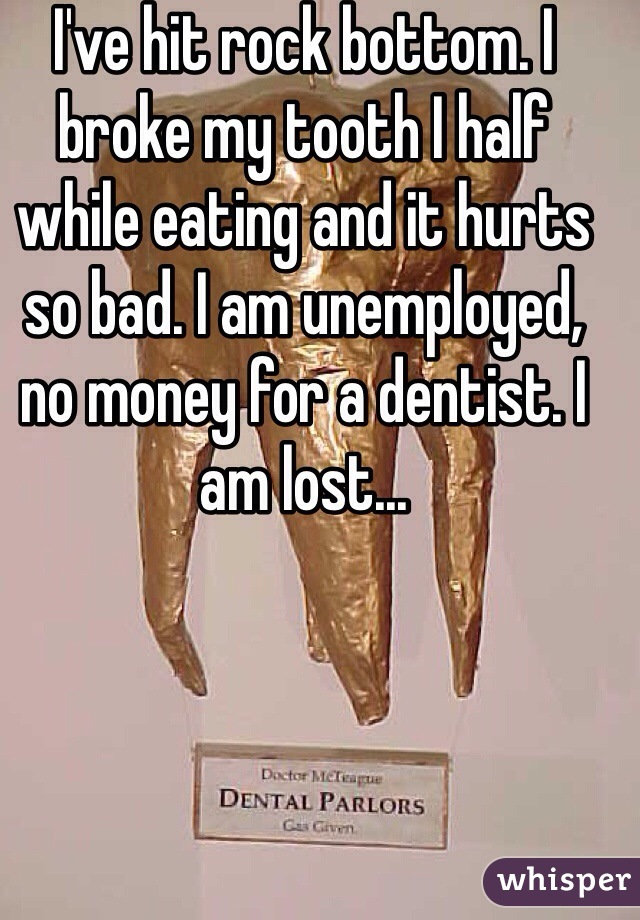 I've hit rock bottom. I broke my tooth I half while eating and it hurts so bad. I am unemployed, no money for a dentist. I am lost...