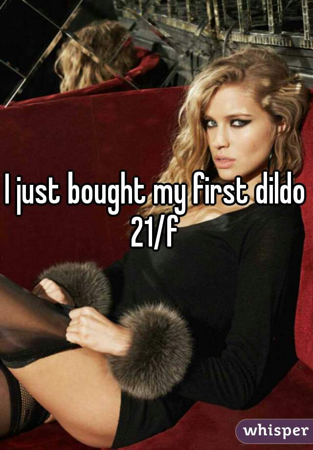 I just bought my first dildo 21/f