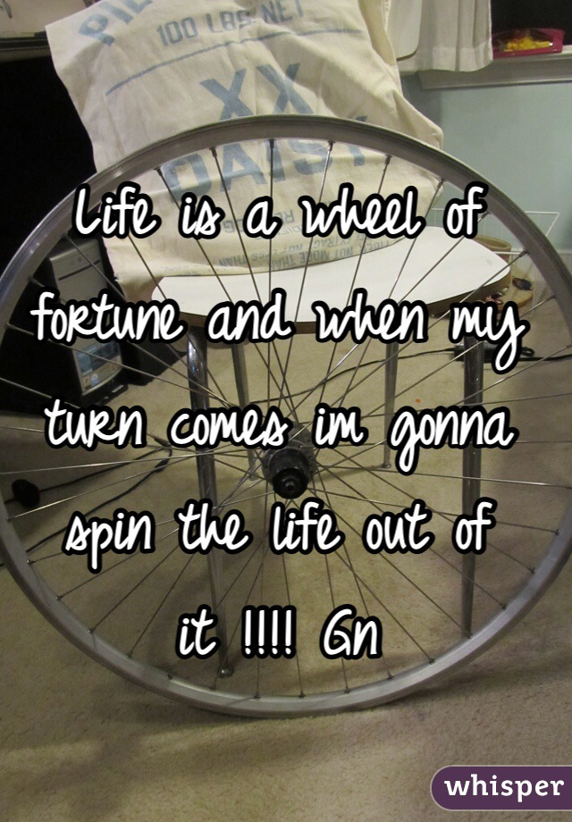 Life is a wheel of fortune and when my turn comes im gonna spin the life out of it !!!! Gn