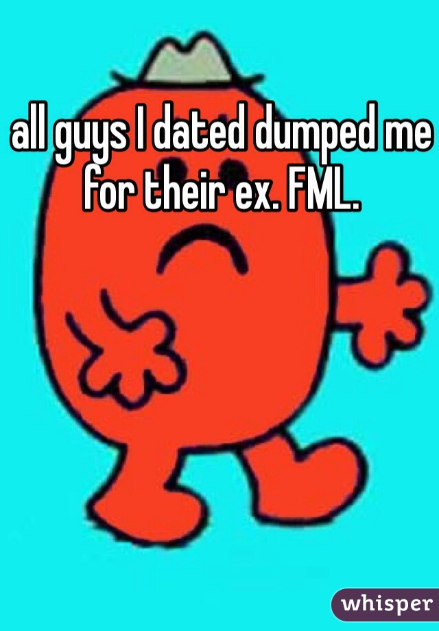 all guys I dated dumped me for their ex. FML.