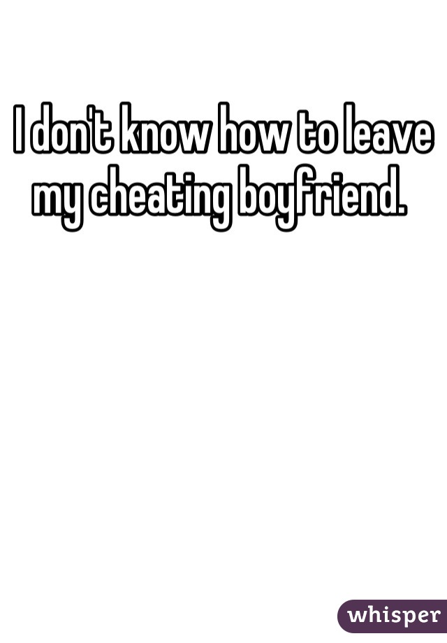 I don't know how to leave my cheating boyfriend.