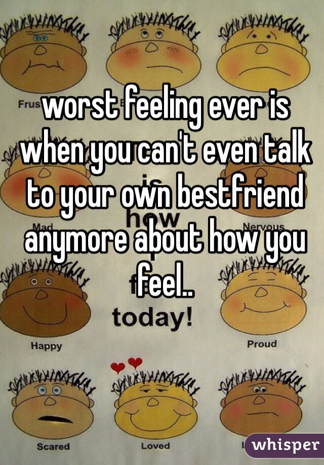 worst feeling ever is when you can't even talk to your own bestfriend anymore about how you feel..
