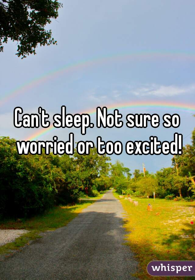 Can't sleep. Not sure so worried or too excited!