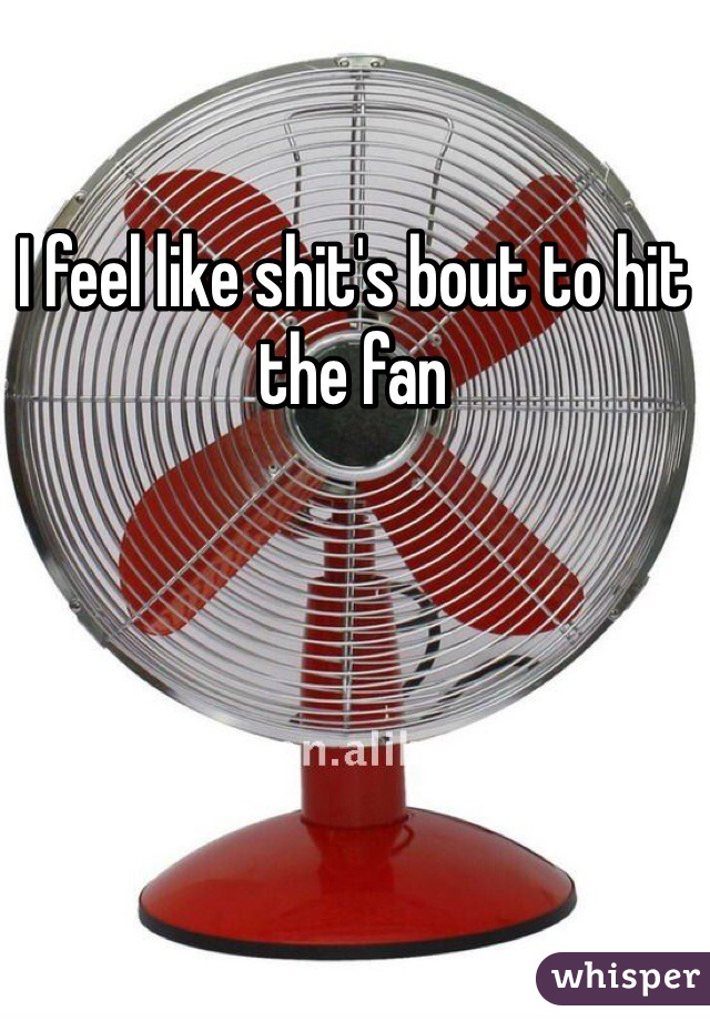 I feel like shit's bout to hit the fan